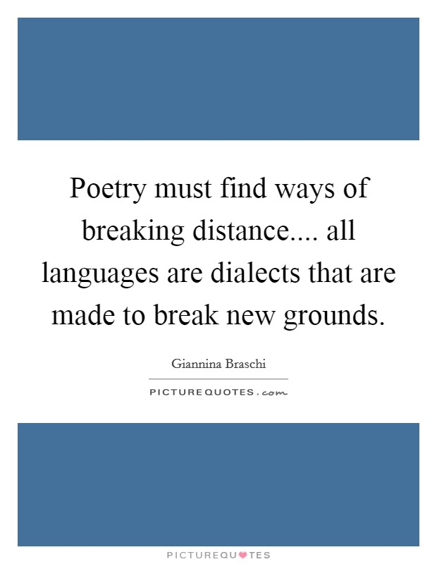 Poetry must find ways of breaking distance.... all languages are dialects that are made to break new grounds Picture Quote #1