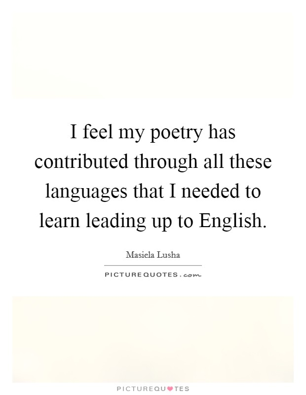 I feel my poetry has contributed through all these languages that I needed to learn leading up to English Picture Quote #1