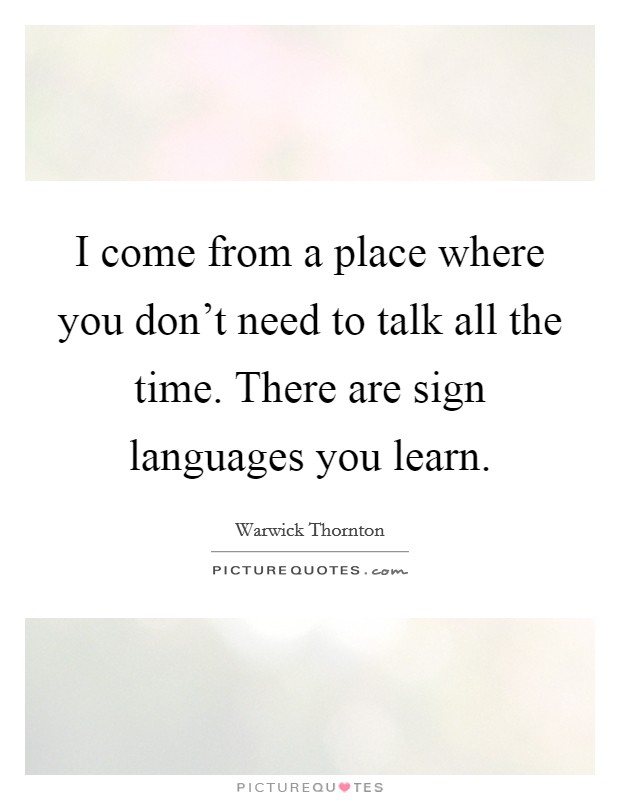 I come from a place where you don't need to talk all the time. There are sign languages you learn Picture Quote #1