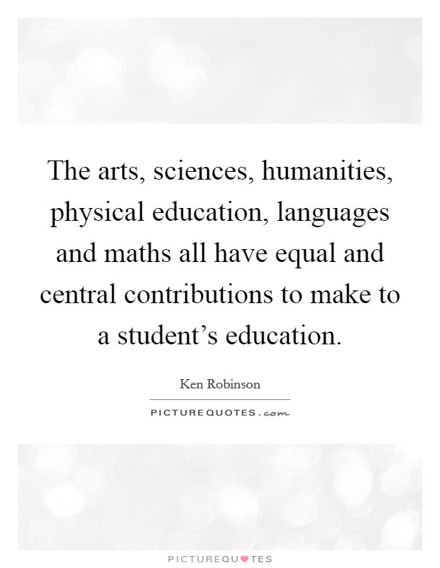 The arts, sciences, humanities, physical education, languages and maths all have equal and central contributions to make to a student's education Picture Quote #1