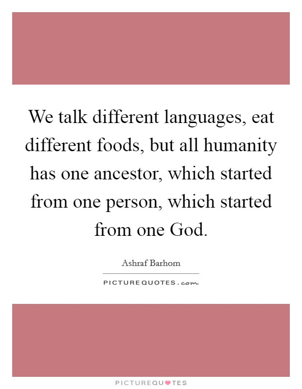 We talk different languages, eat different foods, but all humanity has one ancestor, which started from one person, which started from one God Picture Quote #1
