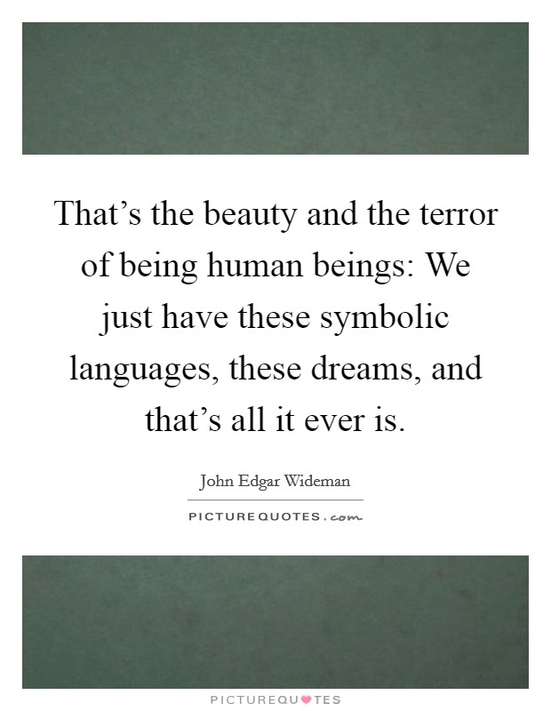 That's the beauty and the terror of being human beings: We just have these symbolic languages, these dreams, and that's all it ever is Picture Quote #1