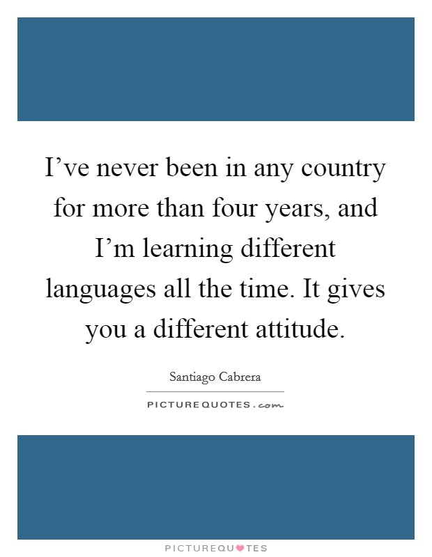 I've never been in any country for more than four years, and I'm learning different languages all the time. It gives you a different attitude Picture Quote #1