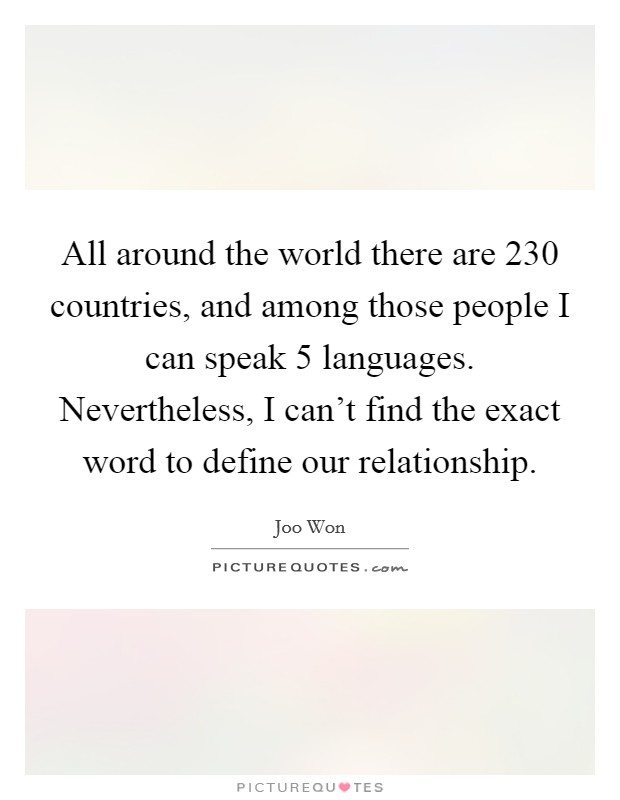All around the world there are 230 countries, and among those people I can speak 5 languages. Nevertheless, I can't find the exact word to define our relationship Picture Quote #1