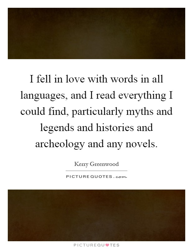I fell in love with words in all languages, and I read everything I could find, particularly myths and legends and histories and archeology and any novels Picture Quote #1