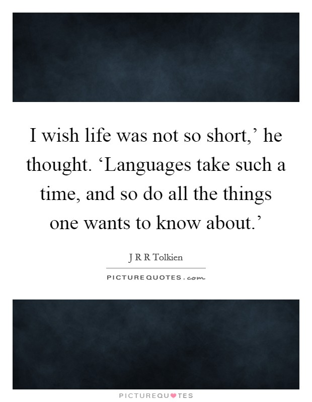 I wish life was not so short,' he thought. 'Languages take such a time, and so do all the things one wants to know about.' Picture Quote #1