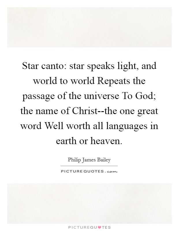 Star canto: star speaks light, and world to world Repeats the passage of the universe To God; the name of Christ--the one great word Well worth all languages in earth or heaven Picture Quote #1
