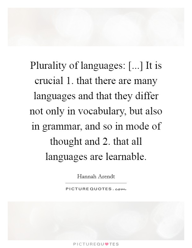 Plurality of languages: [...] It is crucial 1. that there are many languages and that they differ not only in vocabulary, but also in grammar, and so in mode of thought and 2. that all languages are learnable Picture Quote #1