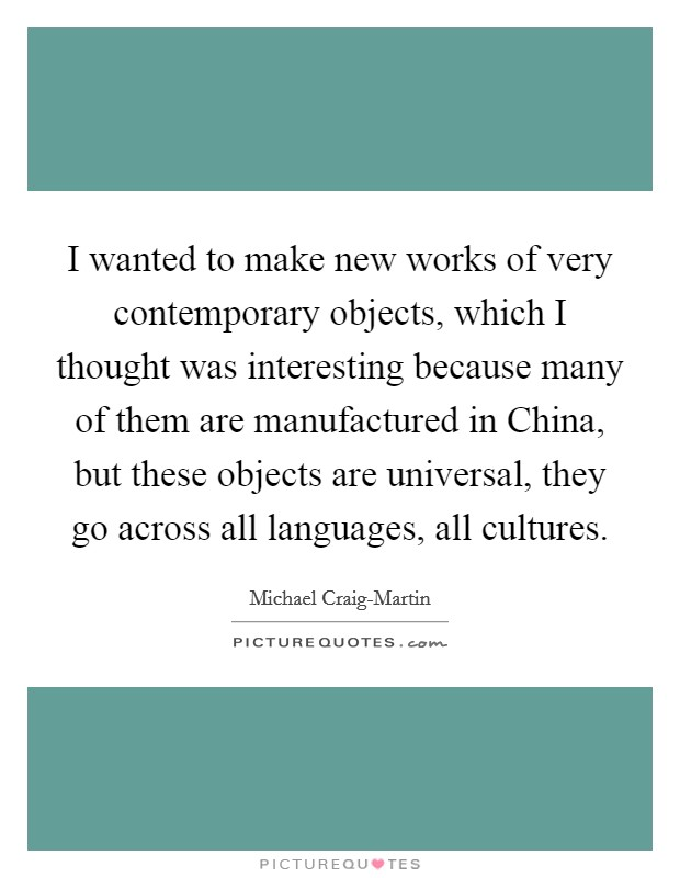 I wanted to make new works of very contemporary objects, which I thought was interesting because many of them are manufactured in China, but these objects are universal, they go across all languages, all cultures Picture Quote #1
