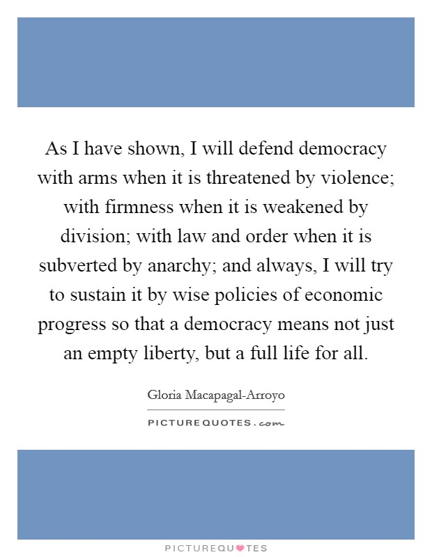 As I have shown, I will defend democracy with arms when it is threatened by violence; with firmness when it is weakened by division; with law and order when it is subverted by anarchy; and always, I will try to sustain it by wise policies of economic progress so that a democracy means not just an empty liberty, but a full life for all Picture Quote #1