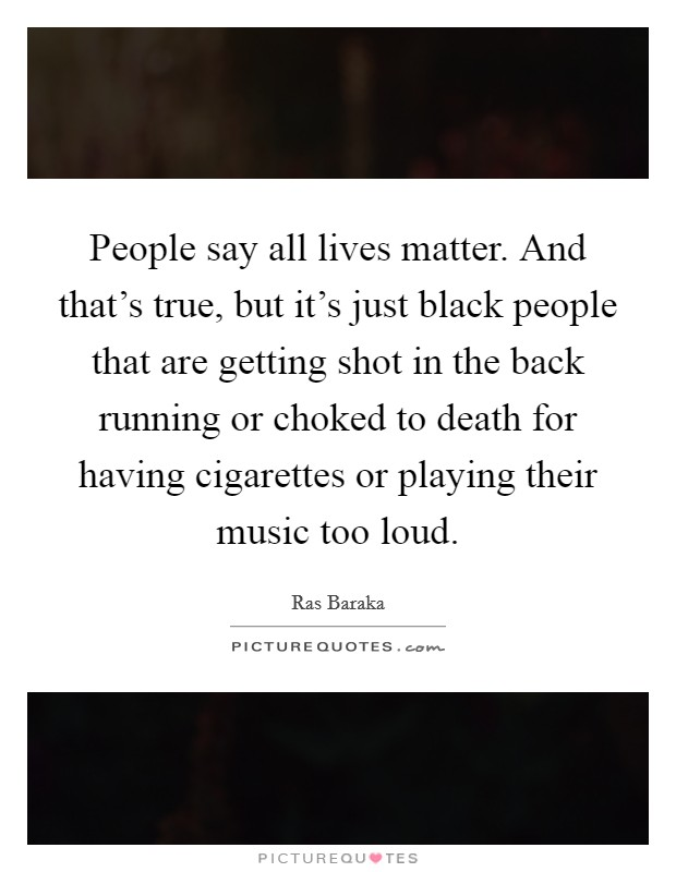 People say all lives matter. And that's true, but it's just black people that are getting shot in the back running or choked to death for having cigarettes or playing their music too loud Picture Quote #1