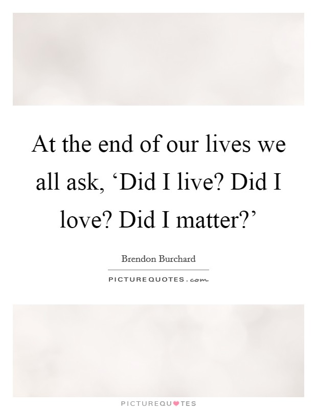 At the end of our lives we all ask, 'Did I live? Did I love? Did I matter?' Picture Quote #1