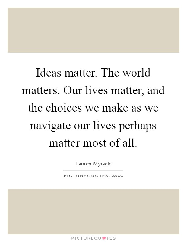 Ideas matter. The world matters. Our lives matter, and the choices we make as we navigate our lives perhaps matter most of all Picture Quote #1