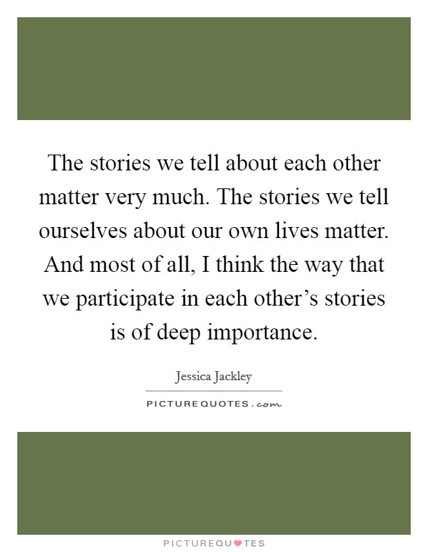 The stories we tell about each other matter very much. The stories we tell ourselves about our own lives matter. And most of all, I think the way that we participate in each other's stories is of deep importance Picture Quote #1