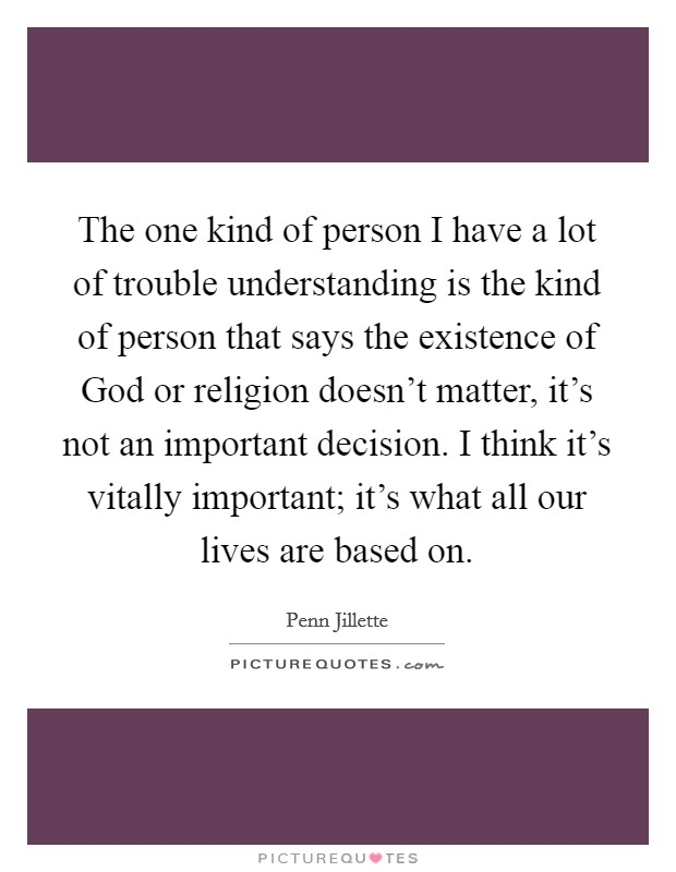 The one kind of person I have a lot of trouble understanding is the kind of person that says the existence of God or religion doesn't matter, it's not an important decision. I think it's vitally important; it's what all our lives are based on Picture Quote #1