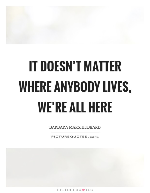 It doesn't matter where anybody lives, we're all here Picture Quote #1