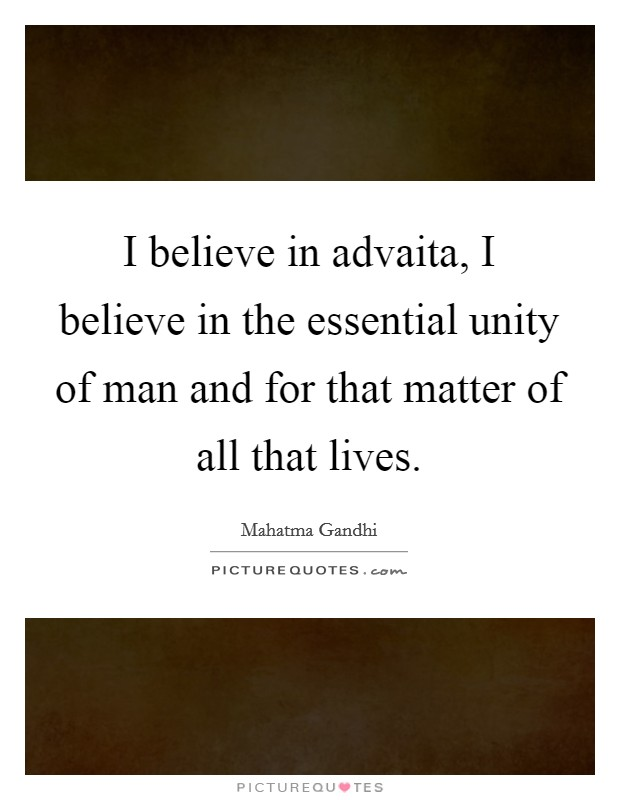 I believe in advaita, I believe in the essential unity of man and for that matter of all that lives Picture Quote #1