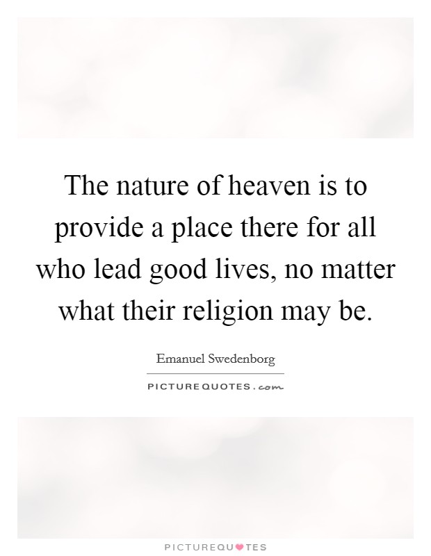 The nature of heaven is to provide a place there for all who lead good lives, no matter what their religion may be. Picture Quote #1