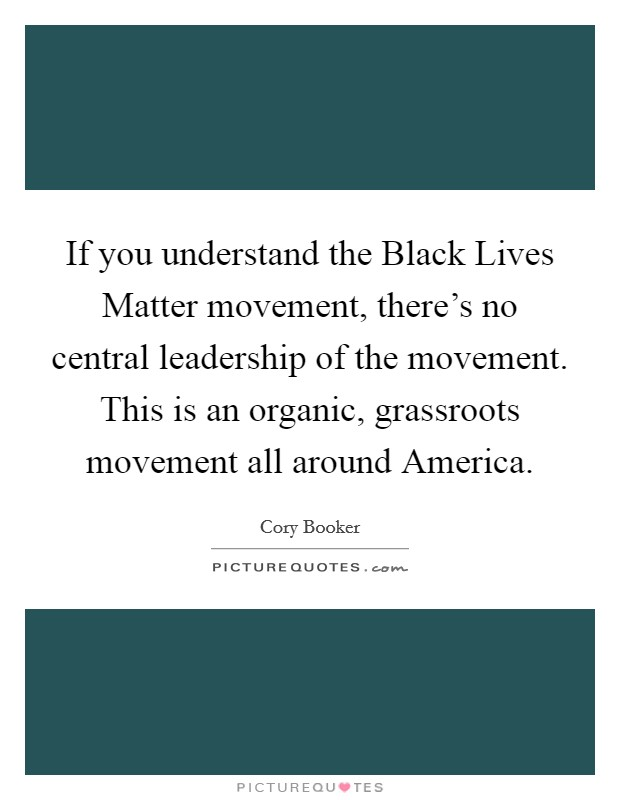If you understand the Black Lives Matter movement, there's no central leadership of the movement. This is an organic, grassroots movement all around America Picture Quote #1