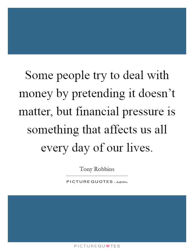 Some people try to deal with money by pretending it doesn't matter, but financial pressure is something that affects us all every day of our lives Picture Quote #1