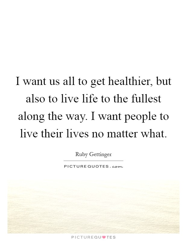 I want us all to get healthier, but also to live life to the fullest along the way. I want people to live their lives no matter what Picture Quote #1