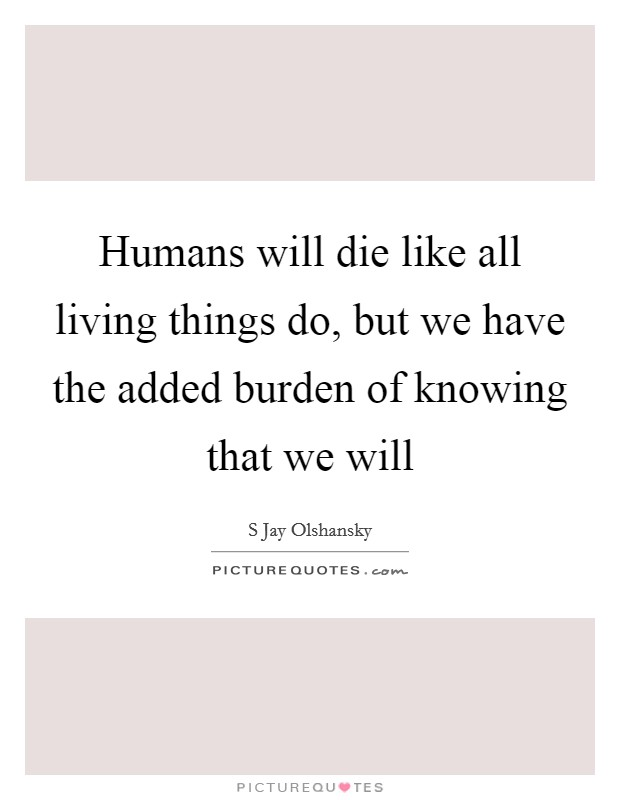 Humans will die like all living things do, but we have the added burden of knowing that we will Picture Quote #1