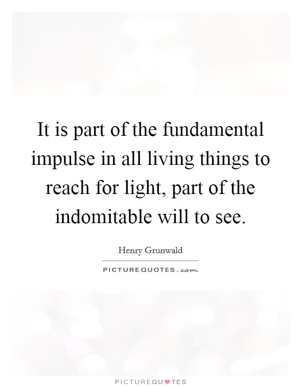 It is part of the fundamental impulse in all living things to reach for light, part of the indomitable will to see Picture Quote #1