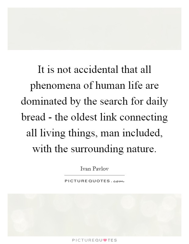 It is not accidental that all phenomena of human life are dominated by the search for daily bread - the oldest link connecting all living things, man included, with the surrounding nature Picture Quote #1