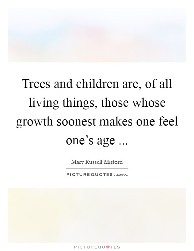 Trees and children are, of all living things, those whose growth soonest makes one feel one's age  Picture Quote #1