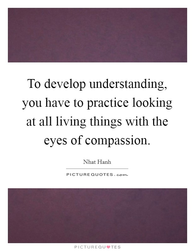 To develop understanding, you have to practice looking at all living things with the eyes of compassion Picture Quote #1