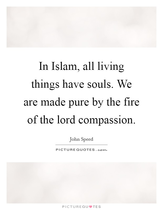 In Islam, all living things have souls. We are made pure by the fire of the lord compassion Picture Quote #1
