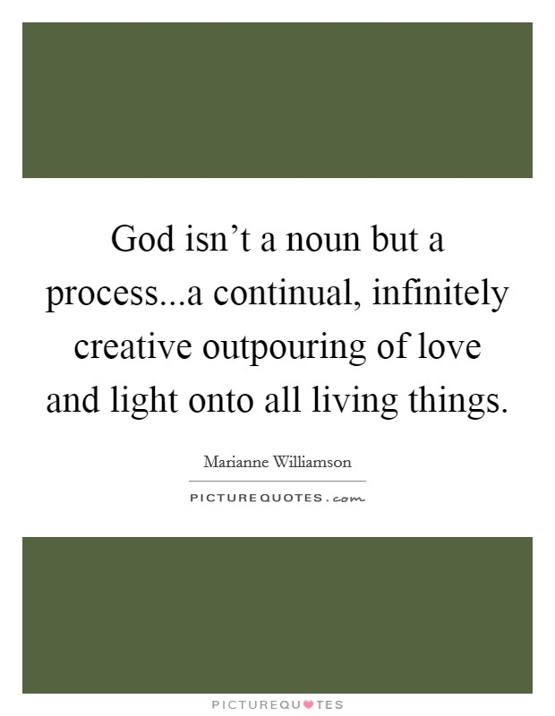 God isn't a noun but a process...a continual, infinitely creative outpouring of love and light onto all living things Picture Quote #1