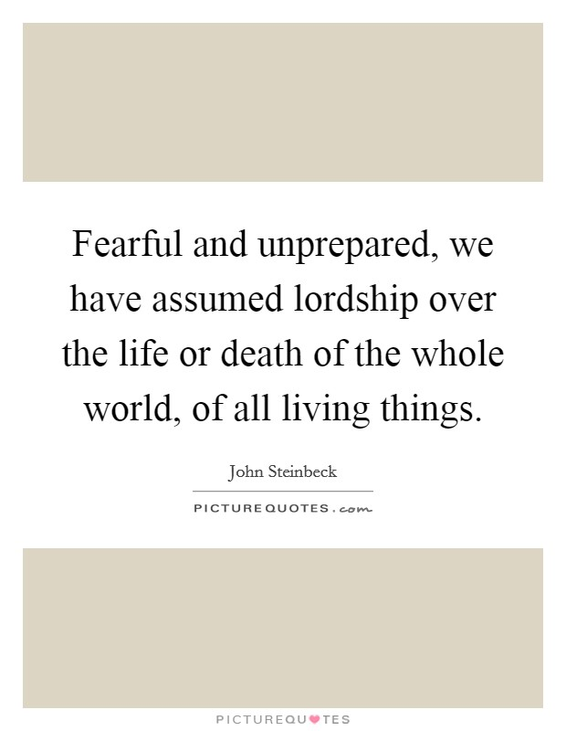 Fearful and unprepared, we have assumed lordship over the life or death of the whole world, of all living things Picture Quote #1