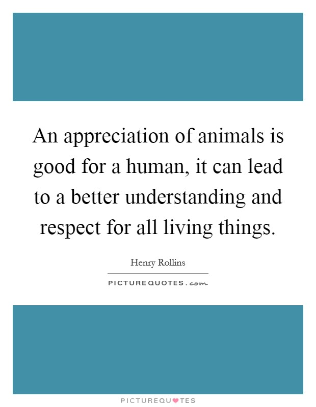 An appreciation of animals is good for a human, it can lead to a better understanding and respect for all living things Picture Quote #1