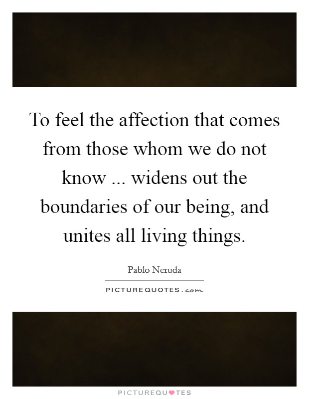 To feel the affection that comes from those whom we do not know ... widens out the boundaries of our being, and unites all living things Picture Quote #1