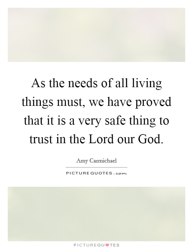 As the needs of all living things must, we have proved that it is a very safe thing to trust in the Lord our God Picture Quote #1