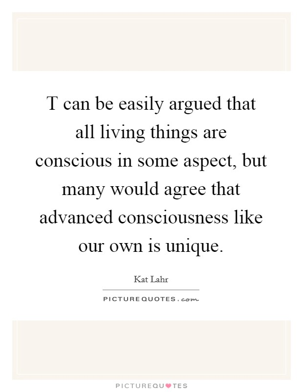 T can be easily argued that all living things are conscious in some aspect, but many would agree that advanced consciousness like our own is unique Picture Quote #1