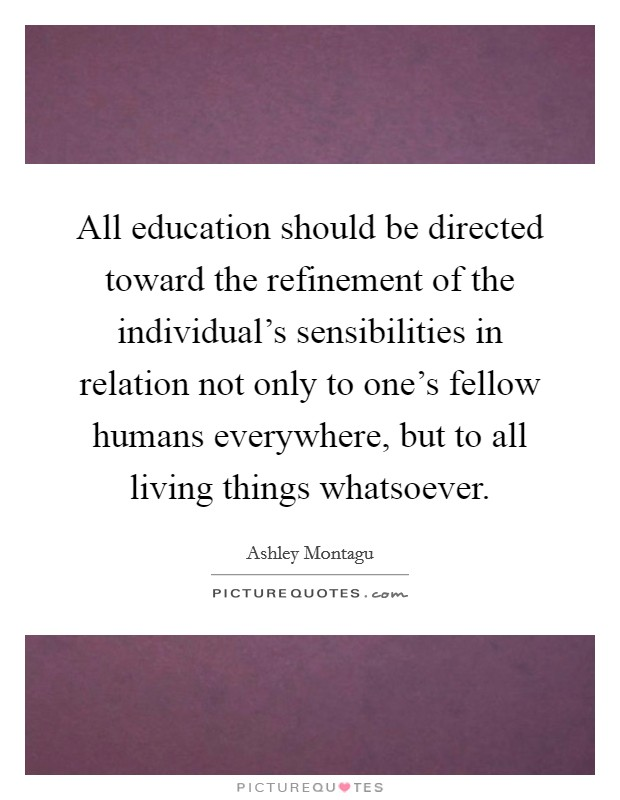 All education should be directed toward the refinement of the individual's sensibilities in relation not only to one's fellow humans everywhere, but to all living things whatsoever Picture Quote #1