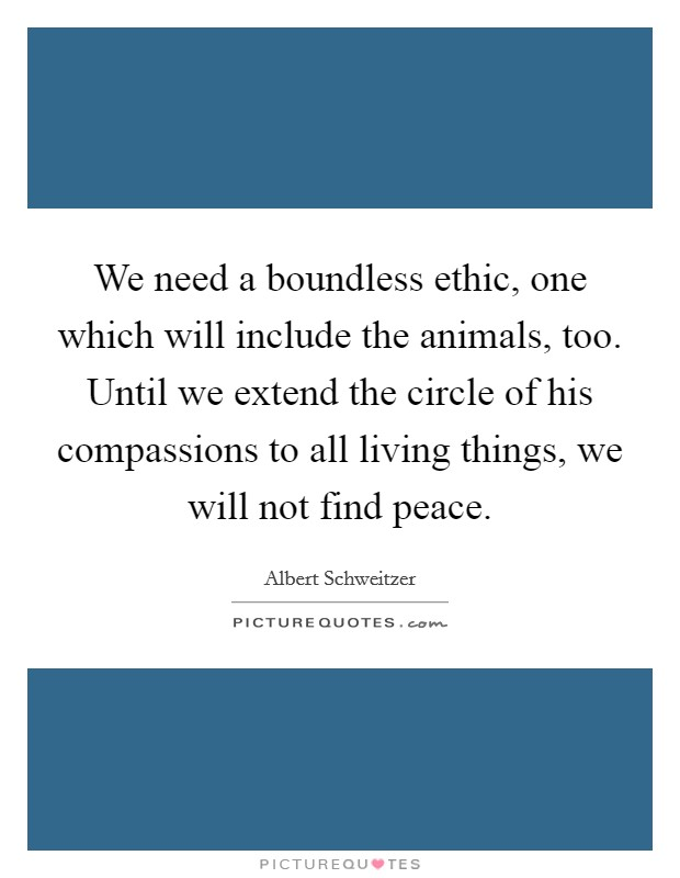We need a boundless ethic, one which will include the animals, too. Until we extend the circle of his compassions to all living things, we will not find peace Picture Quote #1