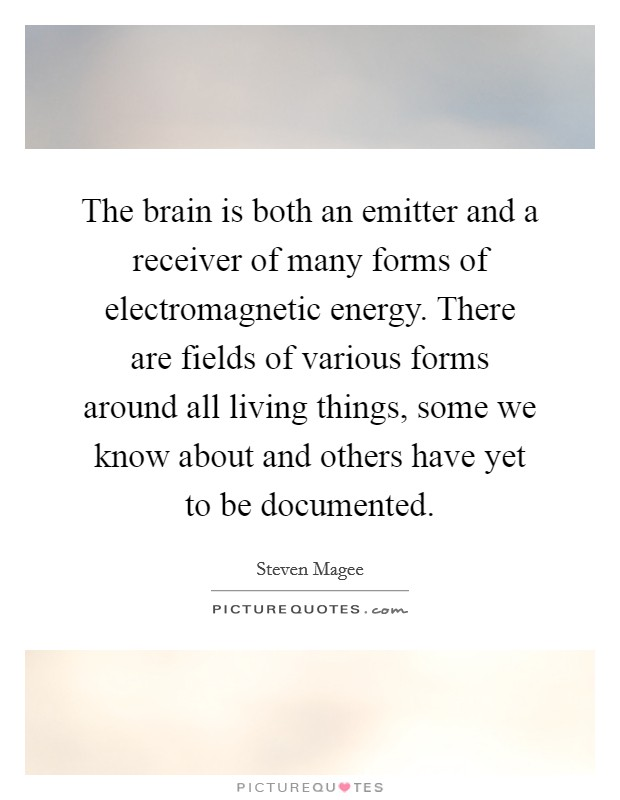 The brain is both an emitter and a receiver of many forms of electromagnetic energy. There are fields of various forms around all living things, some we know about and others have yet to be documented. Picture Quote #1