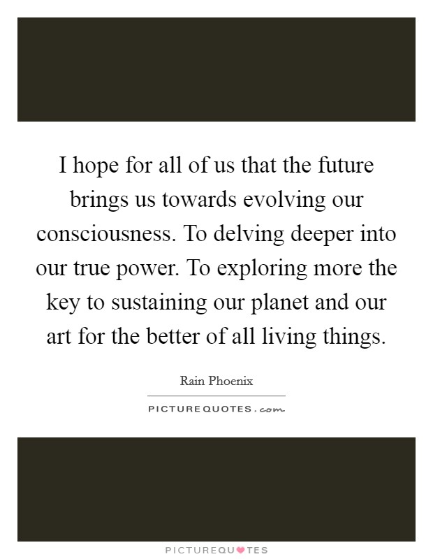I hope for all of us that the future brings us towards evolving our consciousness. To delving deeper into our true power. To exploring more the key to sustaining our planet and our art for the better of all living things. Picture Quote #1