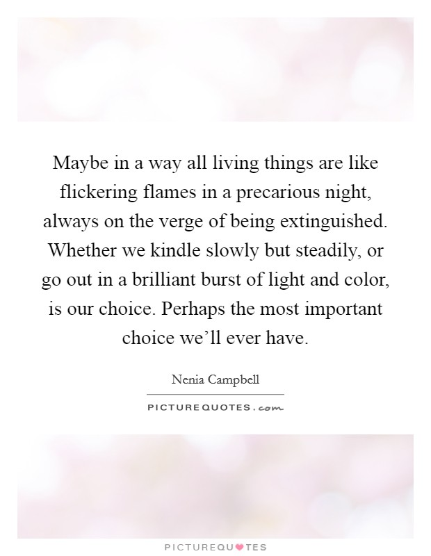 Maybe in a way all living things are like flickering flames in a precarious night, always on the verge of being extinguished. Whether we kindle slowly but steadily, or go out in a brilliant burst of light and color, is our choice. Perhaps the most important choice we'll ever have Picture Quote #1