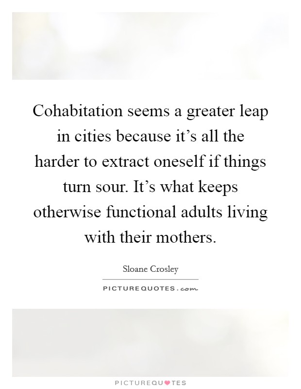Cohabitation seems a greater leap in cities because it's all the harder to extract oneself if things turn sour. It's what keeps otherwise functional adults living with their mothers Picture Quote #1