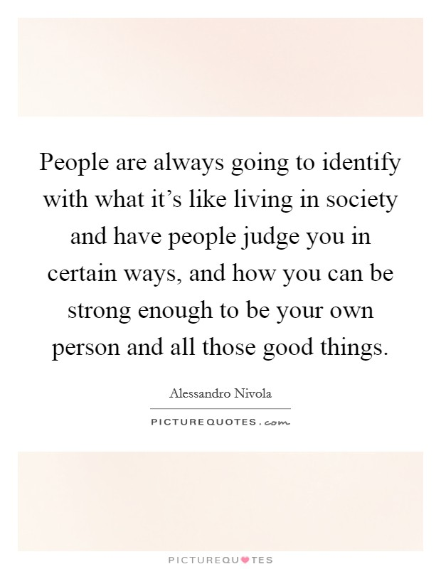 People are always going to identify with what it's like living in society and have people judge you in certain ways, and how you can be strong enough to be your own person and all those good things Picture Quote #1