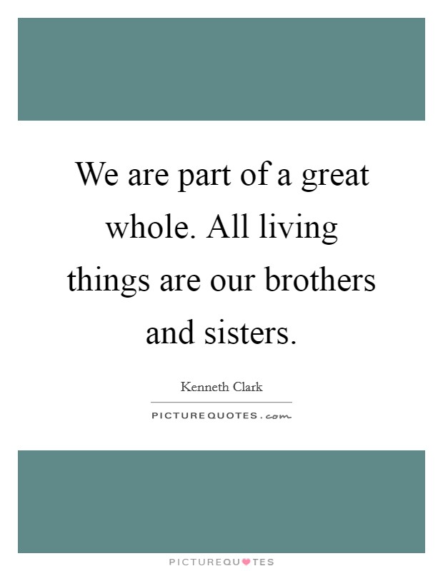 We are part of a great whole. All living things are our brothers and sisters Picture Quote #1