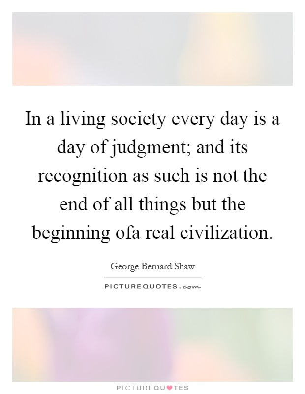 In a living society every day is a day of judgment; and its recognition as such is not the end of all things but the beginning ofa real civilization Picture Quote #1
