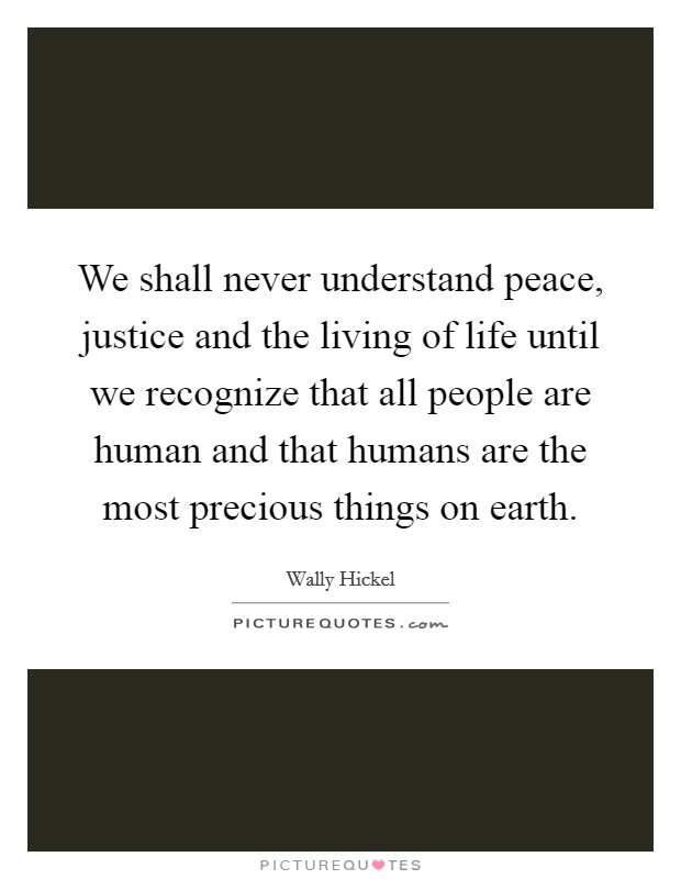 We shall never understand peace, justice and the living of life until we recognize that all people are human and that humans are the most precious things on earth Picture Quote #1