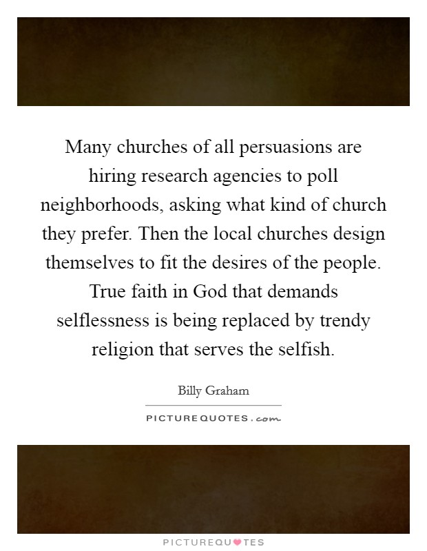 Many churches of all persuasions are hiring research agencies to poll neighborhoods, asking what kind of church they prefer. Then the local churches design themselves to fit the desires of the people. True faith in God that demands selflessness is being replaced by trendy religion that serves the selfish Picture Quote #1