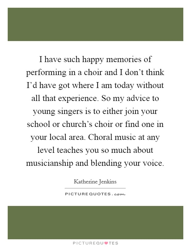 I have such happy memories of performing in a choir and I don't think I'd have got where I am today without all that experience. So my advice to young singers is to either join your school or church's choir or find one in your local area. Choral music at any level teaches you so much about musicianship and blending your voice Picture Quote #1