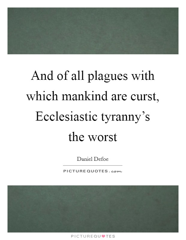 And of all plagues with which mankind are curst, Ecclesiastic tyranny's the worst Picture Quote #1